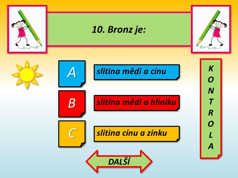 10. Bronz je: 10. Bronz je: AA CC slitina mědi a cínu BB slitina mědi a hliníku slitina cínu a zinku KONTROLAKONTROLA KONTROLAKONTROLA DALŠÍ