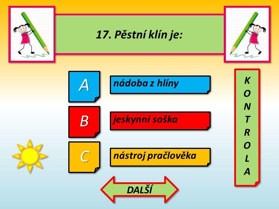 17. Pěstní klín je: 17. Pěstní klín je: AA CC nádoba z hlíny BB jeskynní soška nástroj pračlověka KONTROLAKONTROLA KONTROLAKONTROLA DALŠÍ