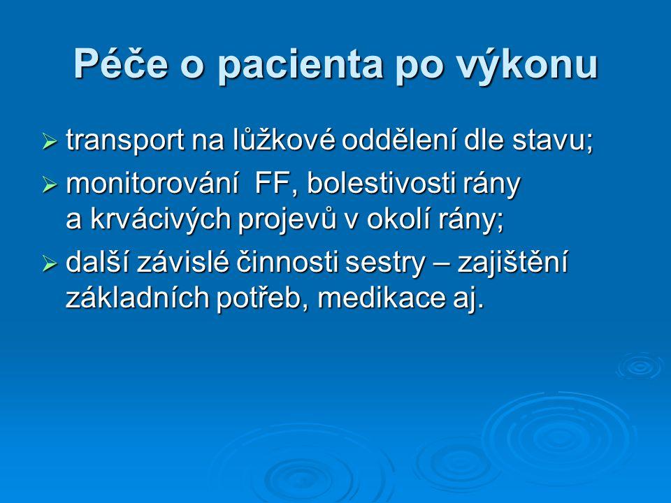 Péče o pacienta po výkonu  transport na lůžkové oddělení dle stavu;  monitorování FF, bolestivosti rány a krvácivých projevů v okolí rány;  další závislé činnosti sestry – zajištění základních potřeb, medikace aj.