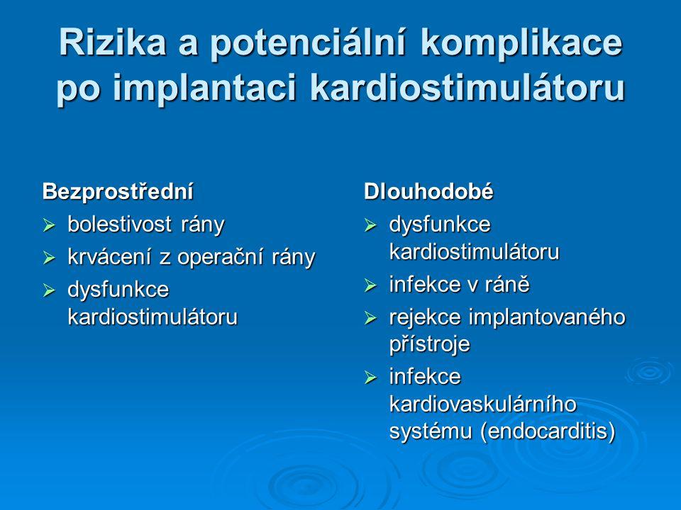 Rizika a potenciální komplikace po implantaci kardiostimulátoru Bezprostřední  bolestivost rány  krvácení z operační rány  dysfunkce kardiostimulátoru Dlouhodobé  infekce v ráně  rejekce implantovaného přístroje  infekce kardiovaskulárního systému (endocarditis)