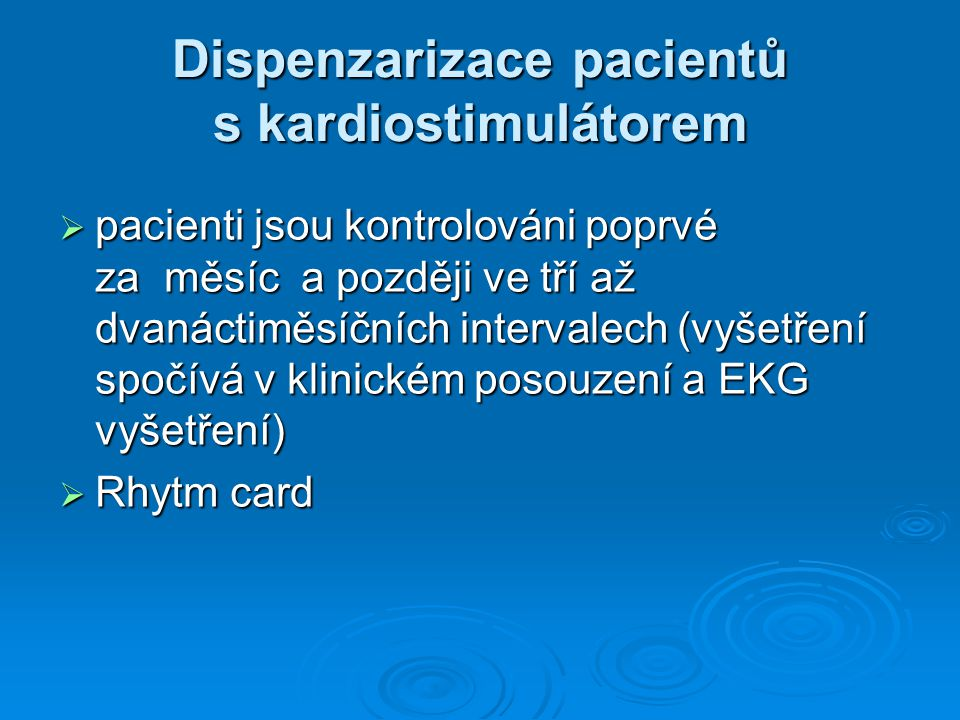 Dispenzarizace pacientů s kardiostimulátorem  pacienti jsou kontrolováni poprvé za měsíc a později ve tří až dvanáctiměsíčních intervalech (vyšetření spočívá v klinickém posouzení a EKG vyšetření)  Rhytm card