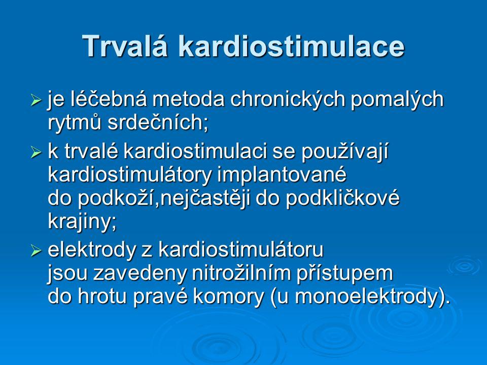 Trvalá kardiostimulace  je léčebná metoda chronických pomalých rytmů srdečních;  k trvalé kardiostimulaci se používají kardiostimulátory implantované do podkoží,nejčastěji do podkličkové krajiny;  elektrody z kardiostimulátoru jsou zavedeny nitrožilním přístupem do hrotu pravé komory (u monoelektrody).