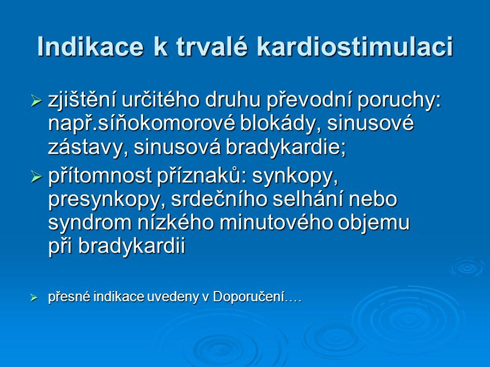 Indikace k trvalé kardiostimulaci  zjištění určitého druhu převodní poruchy: např.síňokomorové blokády, sinusové zástavy, sinusová bradykardie;  přítomnost příznaků: synkopy, presynkopy, srdečního selhání nebo syndrom nízkého minutového objemu při bradykardii  přesné indikace uvedeny v Doporučení….