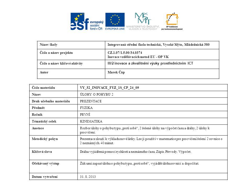 """Název školyIntegrovaná střední škola technická, Vysoké Mýto, Mládežnická 380 Číslo a název projektuCZ.1.07/1.5.00/34.0374 Inovace vzdělávacích metod EU - OP VK Číslo a název klíčové aktivity III/2 inovace a zkvalitnění výuky prostřednictvím ICT AutorMarek Čáp Číslo materiáluVY_32_INOVACE_FYZ_1S_CP_24_09 NázevÚLOHY O POHYBU 2 Druh učebního materiáluPREZENTACE PředmětFYZIKA RočníkPRVNÍ Tématický celekKINEMATIKA AnotaceRozbor úlohy o pohybu typu """"proti sobě , 2 řešené úlohy na výpočet času a dráhy, 2 úlohy k procvičení."""