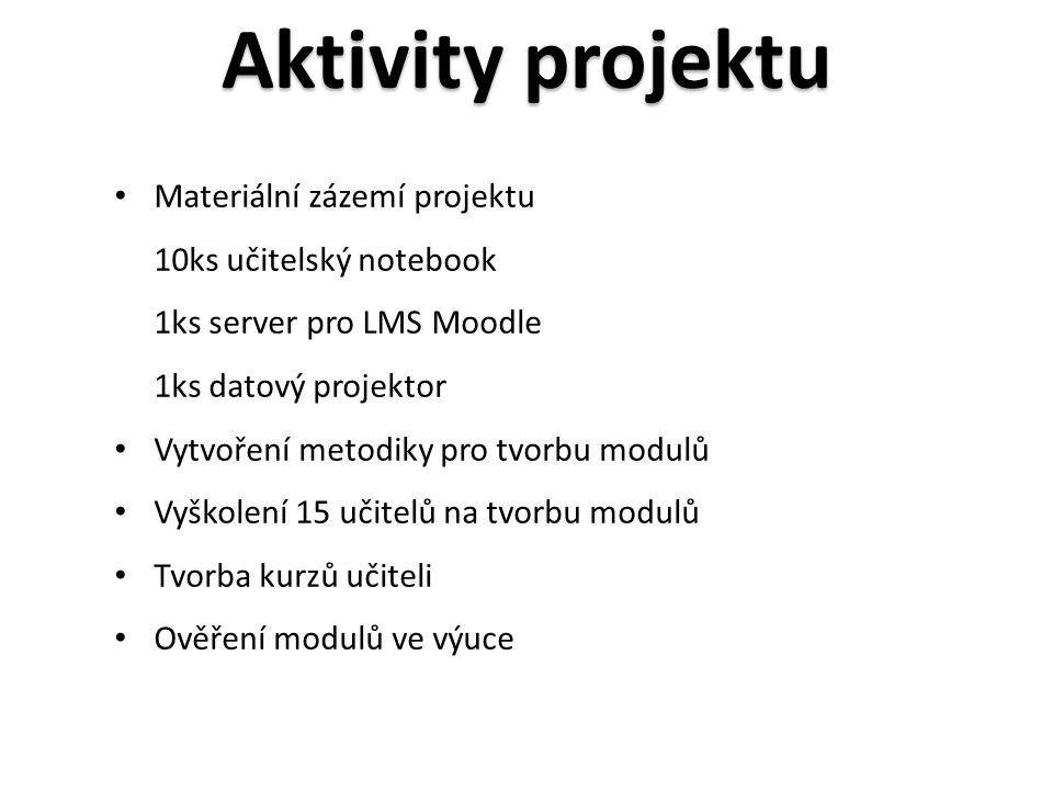 • Materiální zázemí projektu 10ks učitelský notebook 1ks server pro LMS Moodle 1ks datový projektor • Vytvoření metodiky pro tvorbu modulů • Vyškolení 15 učitelů na tvorbu modulů • Tvorba kurzů učiteli • Ověření modulů ve výuce Aktivity projektu