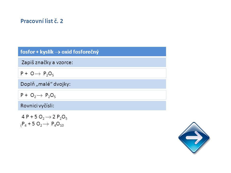 """fosfor + kyslík  oxid fosforečný P + O  P 2 O 5 4 P + 5 O 2  2 P 2 O 5 ( P 4 + 5 O 2  P 4 O 10 Zapiš značky a vzorce: Doplň """"malé dvojky: P + O 2  P 2 O 5 Rovnici vyčísli: Pracovní list č."""