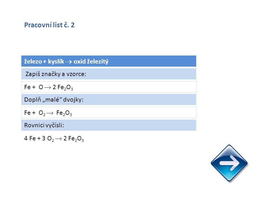 """železo + kyslík  oxid železitý Fe + O  2 Fe 2 O 3 4 Fe + 3 O 2  2 Fe 2 O 3 Zapiš značky a vzorce: Doplň """"malé dvojky: Fe + O 2  Fe 2 O 3 Rovnici vyčísli: Pracovní list č."""
