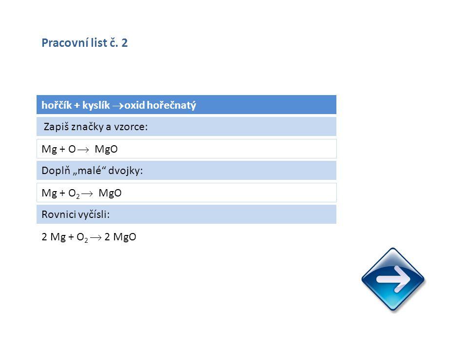 """hořčík + kyslík  oxid hořečnatý Mg + O  MgO 2 Mg + O 2  2 MgO Zapiš značky a vzorce: Doplň """"malé dvojky: Mg + O 2  MgO Rovnici vyčísli: Pracovní list č."""
