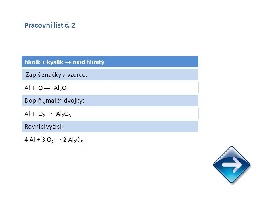 """hliník + kyslík  oxid hlinitý Al + O  Al 2 O 3 4 Al + 3 O 2  2 Al 2 O 3 Zapiš značky a vzorce: Doplň """"malé dvojky: Al + O 2  Al 2 O 3 Rovnici vyčísli: Pracovní list č."""