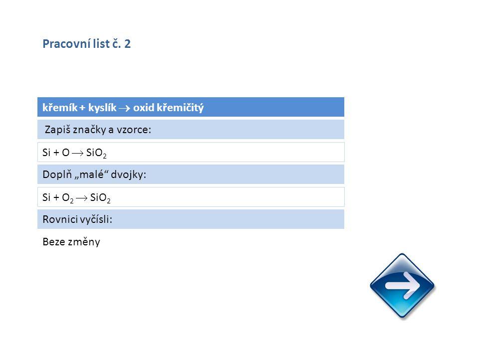 """křemík + kyslík  oxid křemičitý Si + O  SiO 2 Beze změny Zapiš značky a vzorce: Doplň """"malé dvojky: Si + O 2  SiO 2 Rovnici vyčísli: Pracovní list č."""