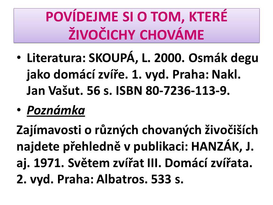 • Literatura: SKOUPÁ, L. 2000. Osmák degu jako domácí zvíře. 1. vyd. Praha: Nakl. Jan Vašut. 56 s. ISBN 80-7236-113-9. • Poznámka Zajímavosti o různýc