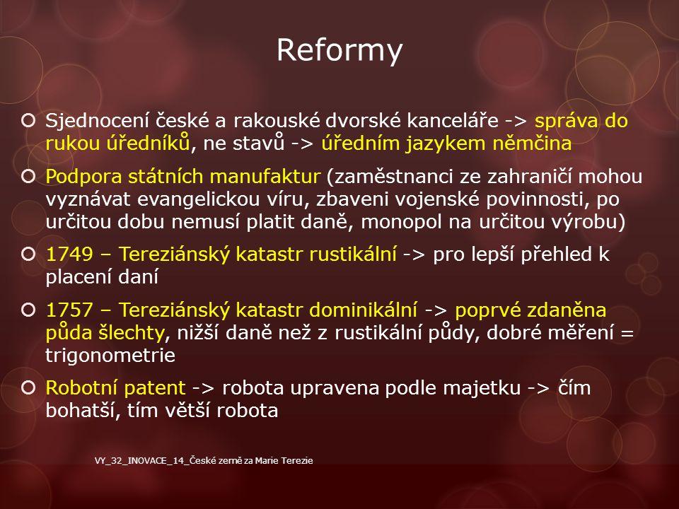 Reformy  Sjednocení české a rakouské dvorské kanceláře -> správa do rukou úředníků, ne stavů -> úředním jazykem němčina  Podpora státních manufaktur