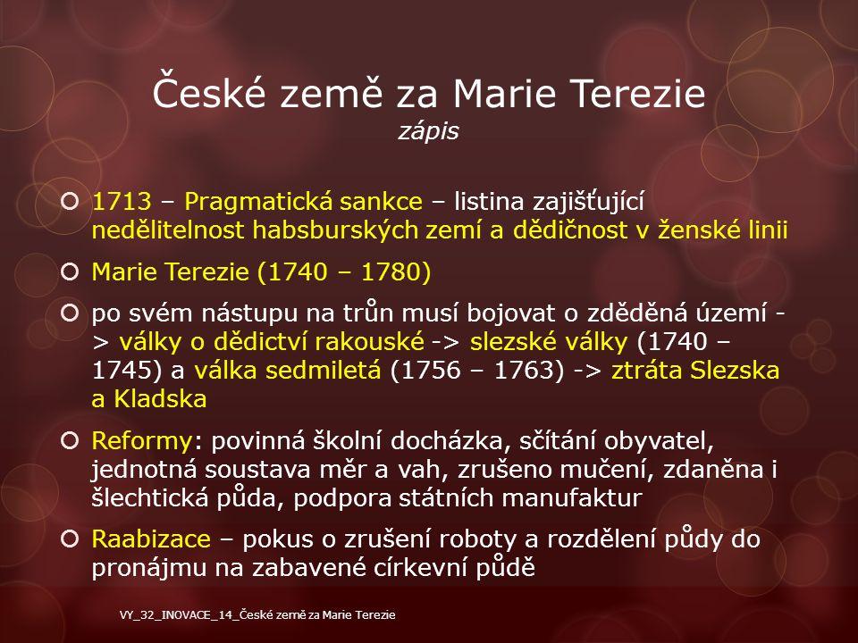 České země za Marie Terezie zápis  1713 – Pragmatická sankce – listina zajišťující nedělitelnost habsburských zemí a dědičnost v ženské linii  Marie