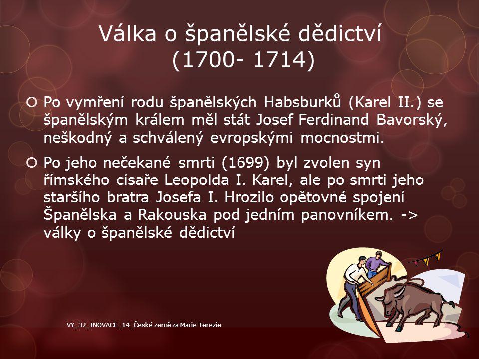 Válka o španělské dědictví (1700- 1714)  Po vymření rodu španělských Habsburků (Karel II.) se španělským králem měl stát Josef Ferdinand Bavorský, ne