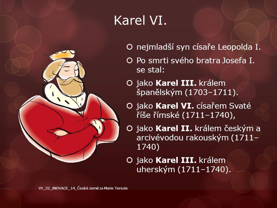 Karel VI.  nejmladší syn císaře Leopolda I.  Po smrti svého bratra Josefa I. se stal:  jako Karel III. králem španělským (1703–1711).  jako Karel