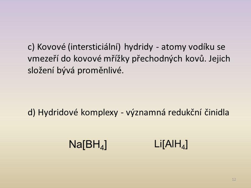 c) Kovové (intersticiální) hydridy - atomy vodíku se vmezeří do kovové mřížky přechodných kovů.