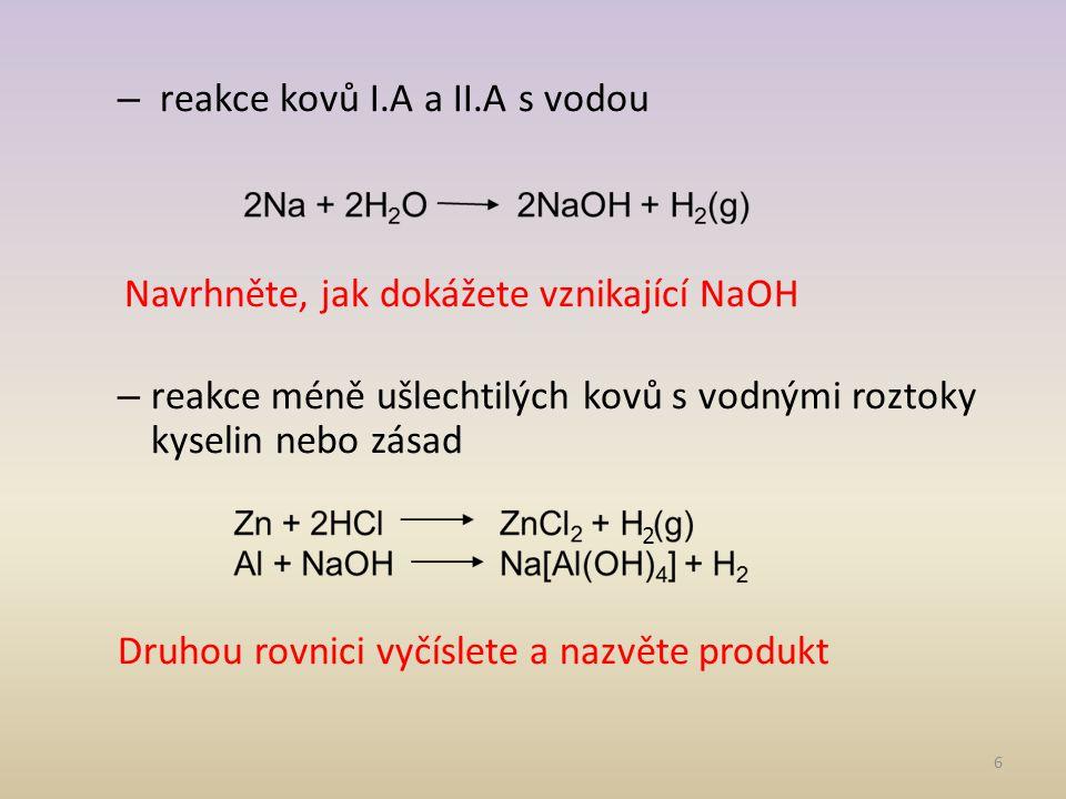 – reakce kovů I.A a II.A s vodou Navrhněte, jak dokážete vznikající NaOH – reakce méně ušlechtilých kovů s vodnými roztoky kyselin nebo zásad Druhou rovnici vyčíslete a nazvěte produkt 6 2