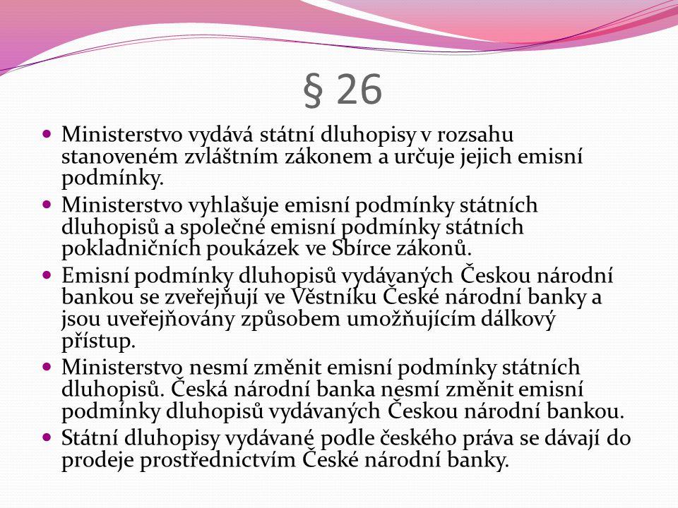 § 26  Ministerstvo vydává státní dluhopisy v rozsahu stanoveném zvláštním zákonem a určuje jejich emisní podmínky.  Ministerstvo vyhlašuje emisní po
