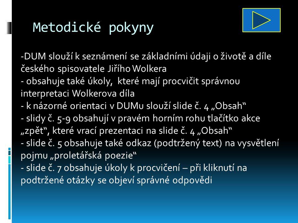 Metodické pokyny -DUM slouží k seznámení se základními údaji o životě a díle českého spisovatele Jiřího Wolkera - obsahuje také úkoly, které mají procvičit správnou interpretaci Wolkerova díla - k názorné orientaci v DUMu slouží slide č.