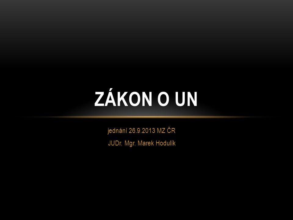 jednání 26.9.2013 MZ ČR JUDr. Mgr. Marek Hodulík ZÁKON O UN