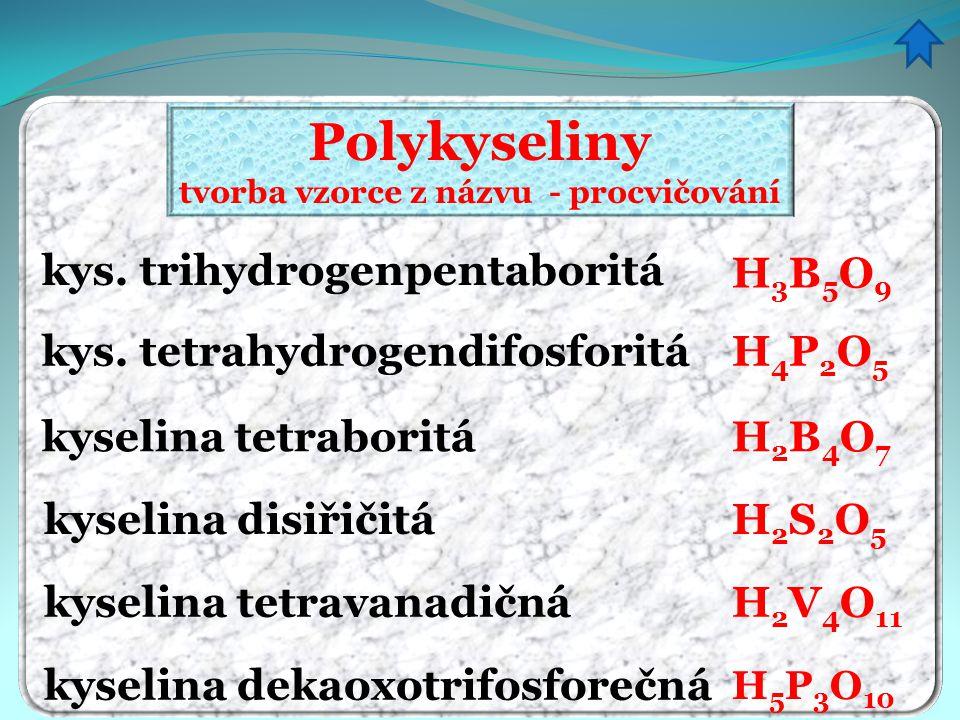 Polykyseliny tvorba vzorce z názvu - procvičování kys. trihydrogenpentaboritá kys. tetrahydrogendifosforitá kyselina tetraboritá H3B5O9H3B5O9 H4P2O5H4