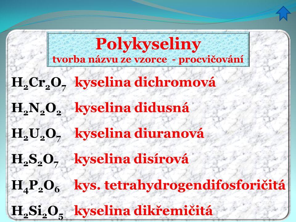 Polykyseliny tvorba názvu ze vzorce - procvičování kyselina dichromová kyselina didusná kyselina diuranová kyselina disírová kyselina dikřemičitá kys.
