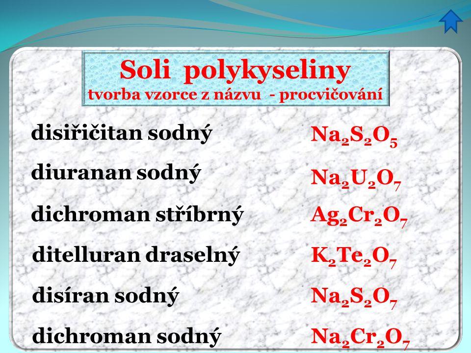 Soli polykyseliny tvorba vzorce z názvu - procvičování disiřičitan sodný diuranan sodný dichroman stříbrný Na 2 S 2 O 5 Na 2 U 2 O 7 Ag 2 Cr 2 O 7 dit