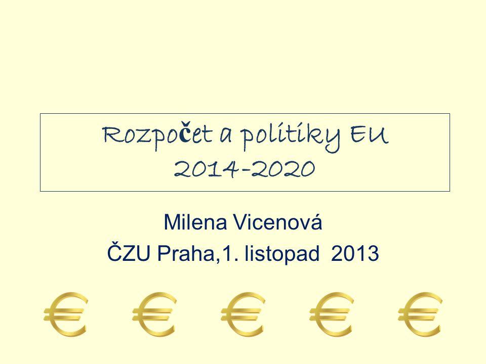 Rozpo č et a politiky EU 2014-2020 Milena Vicenová ČZU Praha,1. listopad 2013