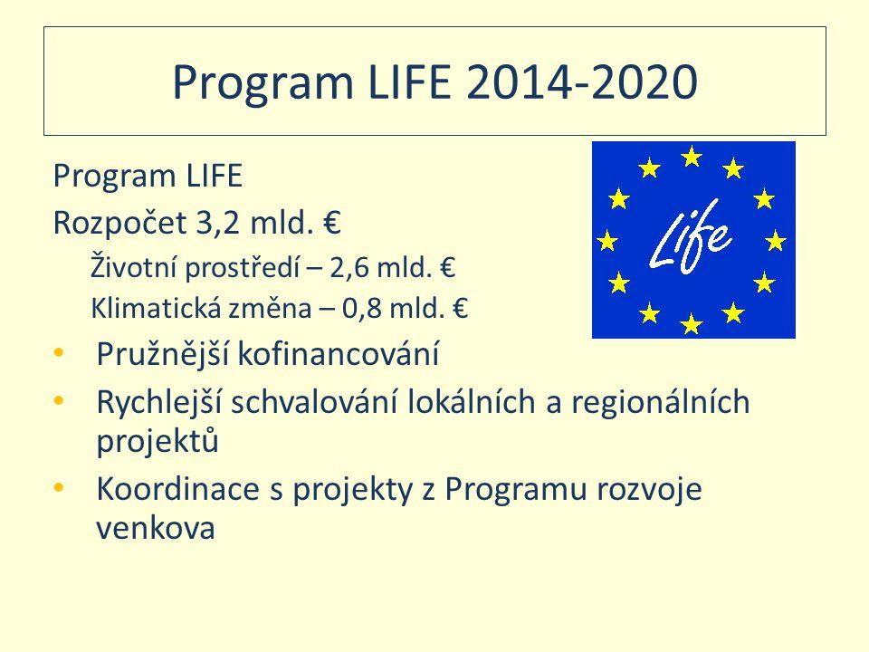 Program LIFE 2014-2020 Program LIFE Rozpočet 3,2 mld. € Životní prostředí – 2,6 mld. € Klimatická změna – 0,8 mld. € • Pružnější kofinancování • Rychl
