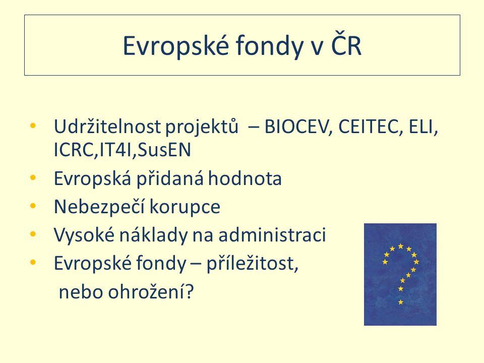 Evropské fondy v ČR • Udržitelnost projektů – BIOCEV, CEITEC, ELI, ICRC,IT4I,SusEN • Evropská přidaná hodnota • Nebezpečí korupce • Vysoké náklady na