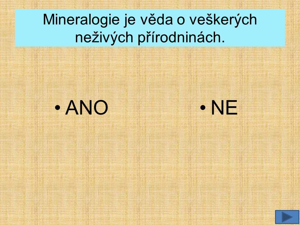 Mineralogie je věda o veškerých neživých přírodninách. •ANO•NE
