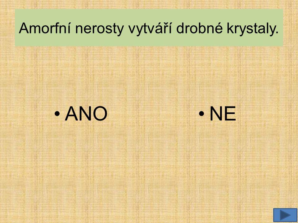Amorfní nerosty vytváří drobné krystaly. •ANO•NE