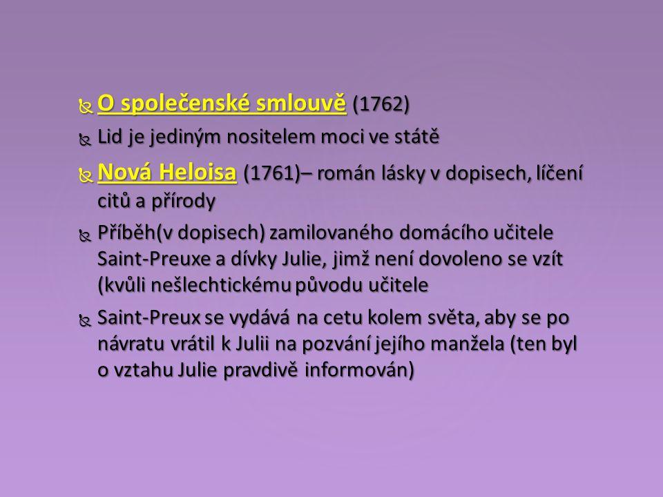  O společenské smlouvě (1762)  Lid je jediným nositelem moci ve státě  Nová Heloisa (1761)– román lásky v dopisech, líčení citů a přírody  Příběh(v dopisech) zamilovaného domácího učitele Saint-Preuxe a dívky Julie, jimž není dovoleno se vzít (kvůli nešlechtickému původu učitele  Saint-Preux se vydává na cetu kolem světa, aby se po návratu vrátil k Julii na pozvání jejího manžela (ten byl o vztahu Julie pravdivě informován)