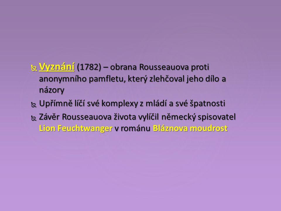  Vyznání (1782) – obrana Rousseauova proti anonymního pamfletu, který zlehčoval jeho dílo a názory  Upřímně líčí své komplexy z mládí a své špatnosti  Závěr Rousseauova života vylíčil německý spisovatel Lion Feuchtwanger v románu Bláznova moudrost
