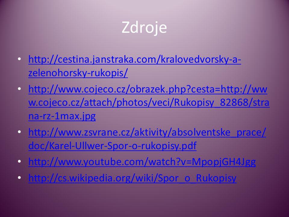 Zdroje • http://cestina.janstraka.com/kralovedvorsky-a- zelenohorsky-rukopis/ http://cestina.janstraka.com/kralovedvorsky-a- zelenohorsky-rukopis/ • http://www.cojeco.cz/obrazek.php?cesta=http://ww w.cojeco.cz/attach/photos/veci/Rukopisy_82868/stra na-rz-1max.jpg http://www.cojeco.cz/obrazek.php?cesta=http://ww w.cojeco.cz/attach/photos/veci/Rukopisy_82868/stra na-rz-1max.jpg • http://www.zsvrane.cz/aktivity/absolventske_prace/ doc/Karel-Ullwer-Spor-o-rukopisy.pdf http://www.zsvrane.cz/aktivity/absolventske_prace/ doc/Karel-Ullwer-Spor-o-rukopisy.pdf • http://www.youtube.com/watch?v=MpopjGH4Jgg http://www.youtube.com/watch?v=MpopjGH4Jgg • http://cs.wikipedia.org/wiki/Spor_o_Rukopisy http://cs.wikipedia.org/wiki/Spor_o_Rukopisy