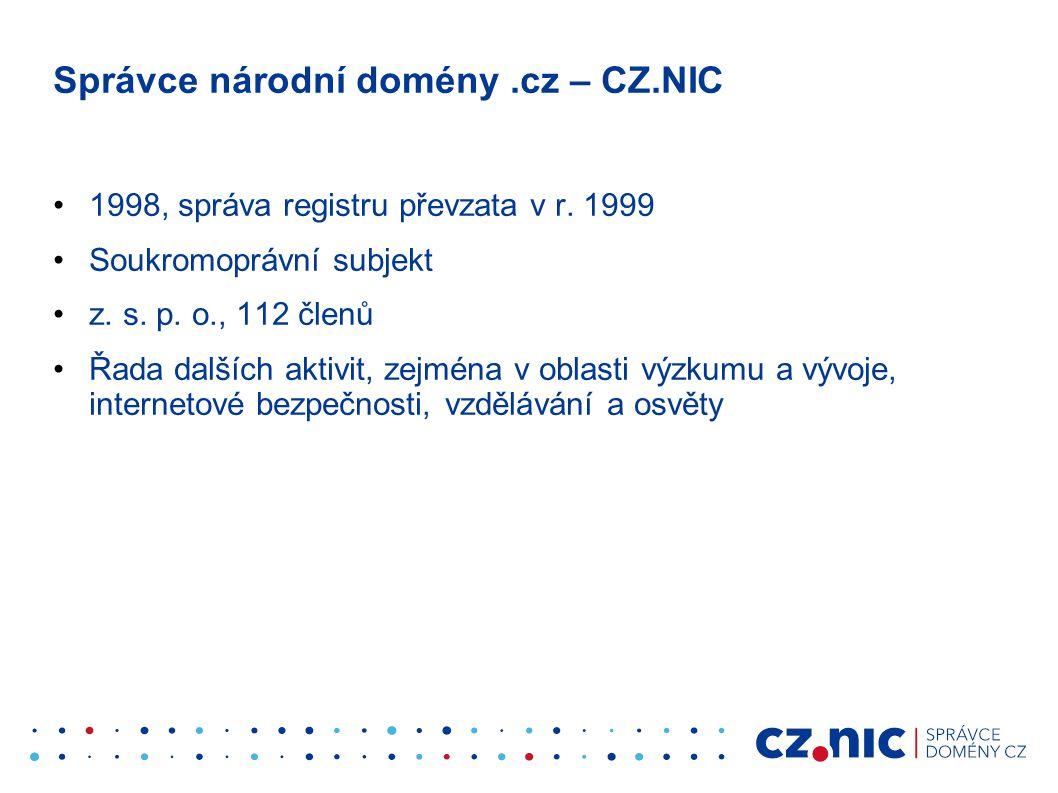 Správce národní domény.cz – CZ.NIC •1998, správa registru převzata v r. 1999 •Soukromoprávní subjekt •z. s. p. o., 112 členů •Řada dalších aktivit, ze