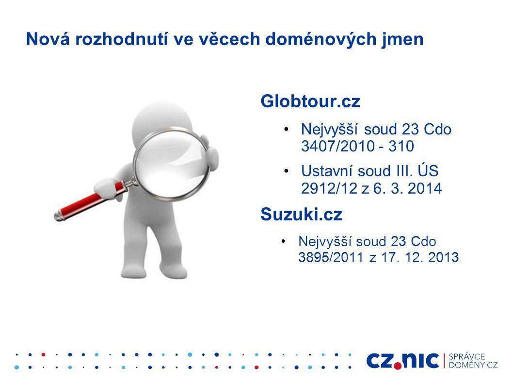 Nová rozhodnutí ve věcech doménových jmen Globtour.cz •Nejvyšší soud 23 Cdo 3407/2010 - 310 •Ustavní soud III. ÚS 2912/12 z 6. 3. 2014 Suzuki.cz •Nejv