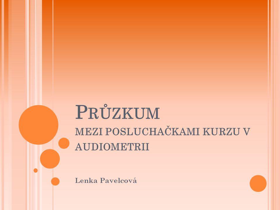 P RŮZKUM MEZI POSLUCHAČKAMI KURZU V AUDIOMETRII Lenka Pavelcová