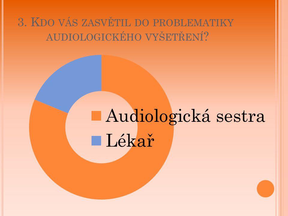 3. K DO VÁS ZASVĚTIL DO PROBLEMATIKY AUDIOLOGICKÉHO VYŠETŘENÍ ?