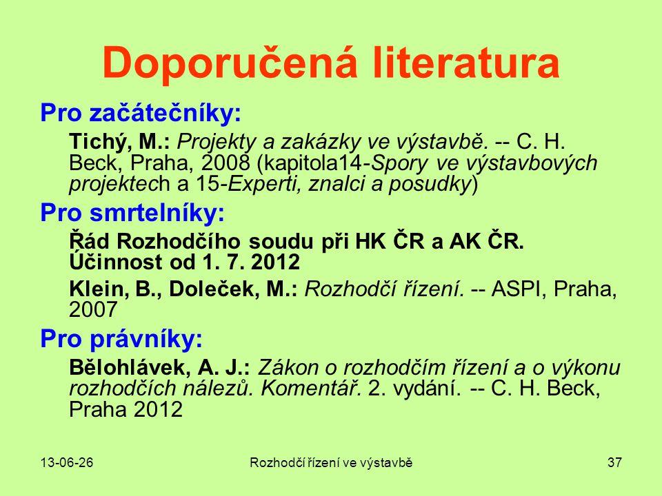 13-06-26Rozhodčí řízení ve výstavbě37 Doporučená literatura Pro začátečníky: Tichý, M.: Projekty a zakázky ve výstavbě. -- C. H. Beck, Praha, 2008 (ka