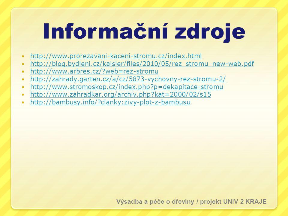 Informační zdroje  http://www.prorezavani-kaceni-stromu.cz/index.html http://www.prorezavani-kaceni-stromu.cz/index.html  http://blog.bydleni.cz/kaisler/files/2010/05/rez_stromu_new-web.pdf http://blog.bydleni.cz/kaisler/files/2010/05/rez_stromu_new-web.pdf  http://www.arbres.cz/?web=rez-stromu http://www.arbres.cz/?web=rez-stromu  http://zahrady.garten.cz/a/cz/5873-vychovny-rez-stromu-2/ http://zahrady.garten.cz/a/cz/5873-vychovny-rez-stromu-2/  http://www.stromoskop.cz/index.php?p=dekapitace-stromu http://www.stromoskop.cz/index.php?p=dekapitace-stromu  http://www.zahradkar.org/archiv.php?kat=2000/02/s15 http://www.zahradkar.org/archiv.php?kat=2000/02/s15  http://bambusy.info/?clanky:zivy-plot-z-bambusu http://bambusy.info/?clanky:zivy-plot-z-bambusu Výsadba a péče o dřeviny / projekt UNIV 2 KRAJE
