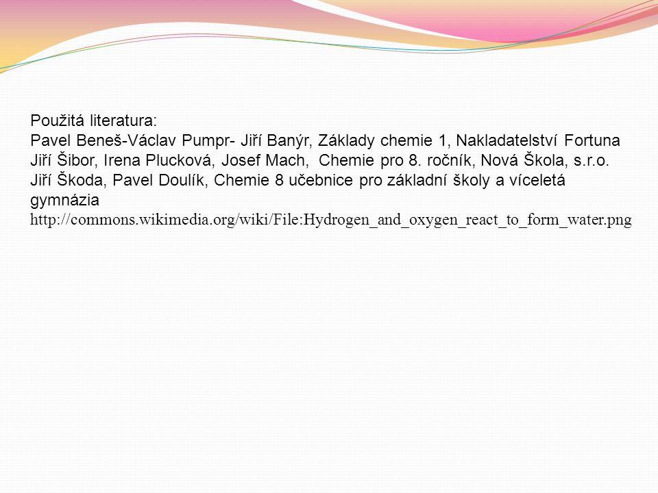 Použitá literatura: Pavel Beneš-Václav Pumpr- Jiří Banýr, Základy chemie 1, Nakladatelství Fortuna Jiří Šibor, Irena Plucková, Josef Mach, Chemie pro