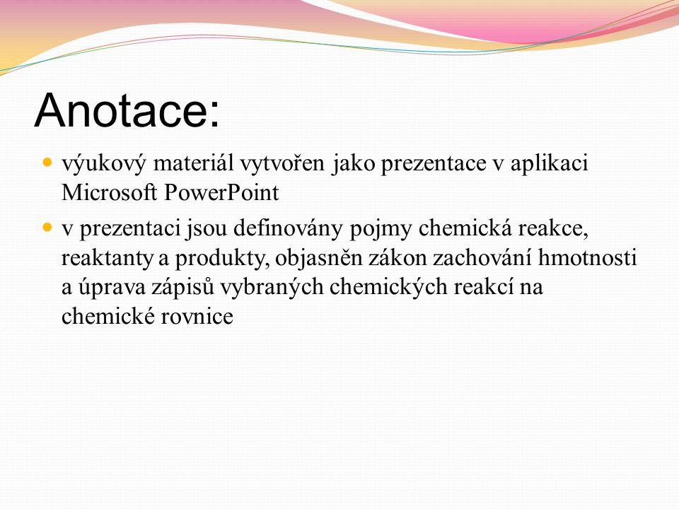  výukový materiál vytvořen jako prezentace v aplikaci Microsoft PowerPoint  v prezentaci jsou definovány pojmy chemická reakce, reaktanty a produkty