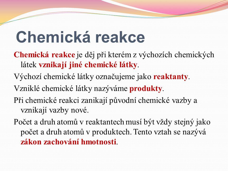 Chemická reakce Chemická reakce je děj při kterém z výchozích chemických látek vznikají jiné chemické látky. Výchozí chemické látky označujeme jako re