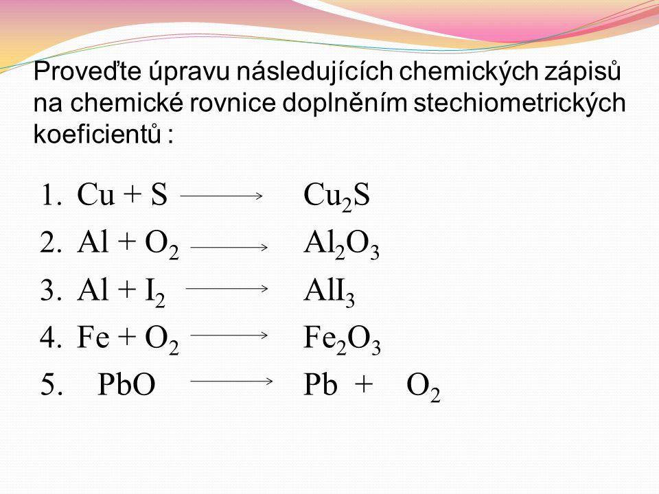 Proveďte úpravu následujících chemických zápisů na chemické rovnice doplněním stechiometrických koeficientů : 1. Cu + S Cu 2 S 2. Al + O 2 Al 2 O 3 3.
