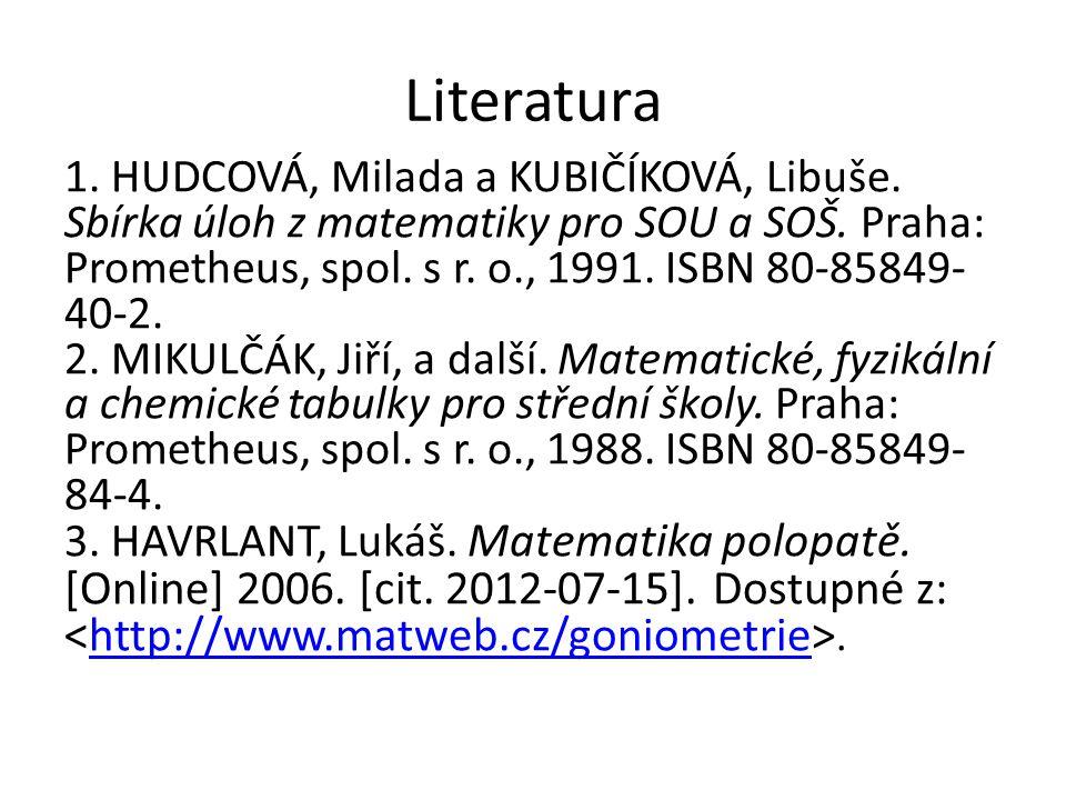 Literatura 1. HUDCOVÁ, Milada a KUBIČÍKOVÁ, Libuše. Sbírka úloh z matematiky pro SOU a SOŠ. Praha: Prometheus, spol. s r. o., 1991. ISBN 80-85849- 40-