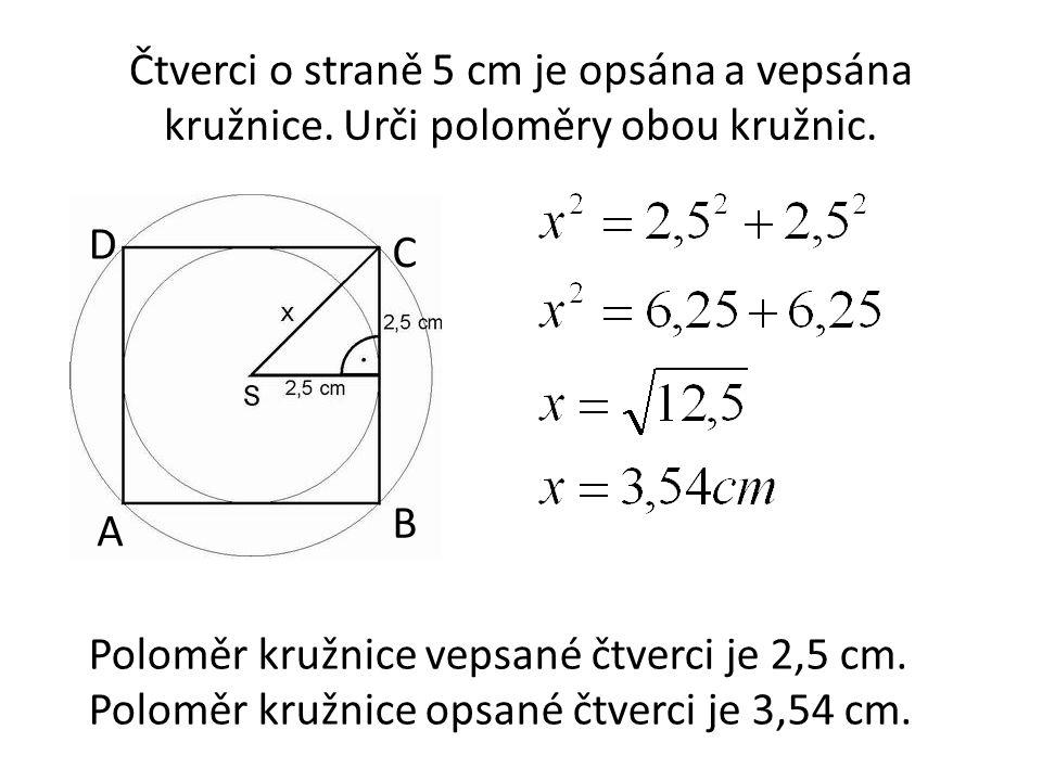 Čtverci o straně 5 cm je opsána a vepsána kružnice. Urči poloměry obou kružnic. Poloměr kružnice vepsané čtverci je 2,5 cm. Poloměr kružnice opsané čt