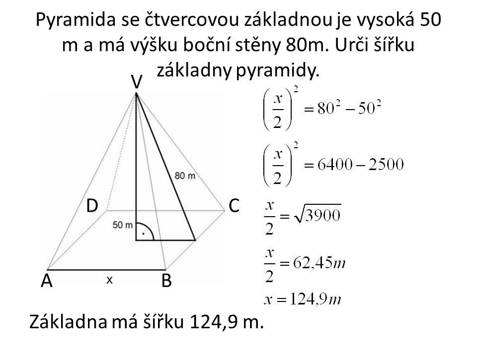 Pyramida se čtvercovou základnou je vysoká 50 m a má výšku boční stěny 80m. Urči šířku základny pyramidy. Základna má šířku 124,9 m. AB CD V