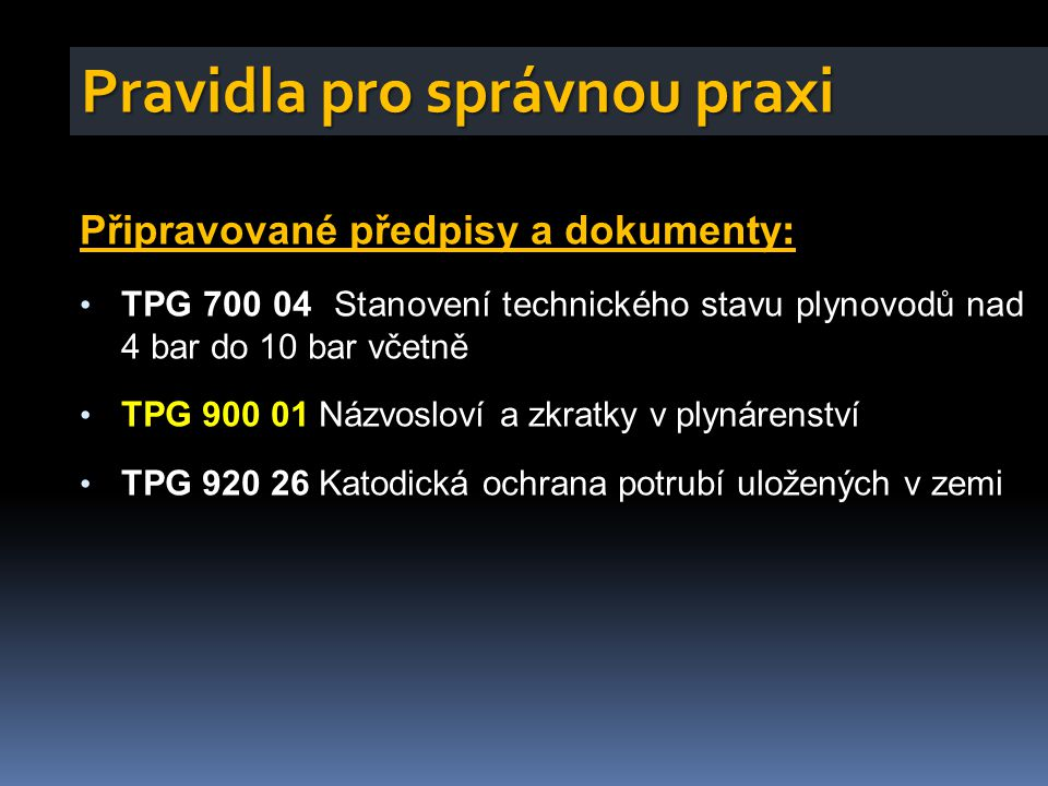 Připravované předpisy a dokumenty : • TPG 700 04 Stanovení technického stavu plynovodů nad 4 bar do 10 bar včetně • TPG 900 01 Názvosloví a zkratky v plynárenství • TPG 920 26 Katodická ochrana potrubí uložených v zemi