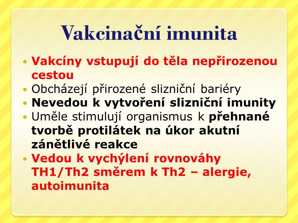 Vakcina č ní imunita  Není kompletní, nezahrnuje buněčnou složku  Není celoživotní  Nepřenáší se z matky na dítě  Útlum zánětlivé Th1 reakce paradoxně zvyšuje náchylnost k nemocem po očkování, včetně těch, proti kterým byl člověk očkován (statistiky epidemií a viz dále)  Protilátky samy o sobě neznamenají imunitu